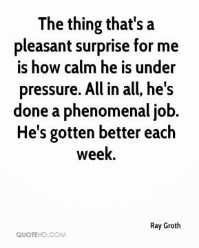 The thing that's a pleasant surprise for me is how calm he is under pressure. All in all, he's done a phenomenal job. He's gotten better each week.