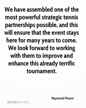 Raymond Moore  - We have assembled one of the most powerful strategic tennis partnerships possible, and this will ensure that the event stays here for many years to come. We look forward to working with them to improve and enhance this already terrific tournament.
