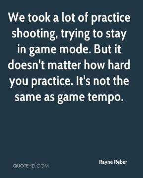 Rayne Reber  - We took a lot of practice shooting, trying to stay in game mode. But it doesn't matter how hard you practice. It's not the same as game tempo.