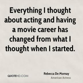 Everything I thought about acting and having a movie career has changed from what I thought when I started.