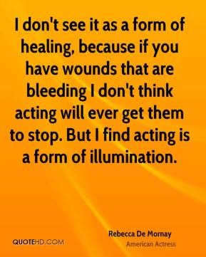 Rebecca De Mornay - I don't see it as a form of healing, because if you have wounds that are bleeding I don't think acting will ever get them to stop. But I find acting is a form of illumination.