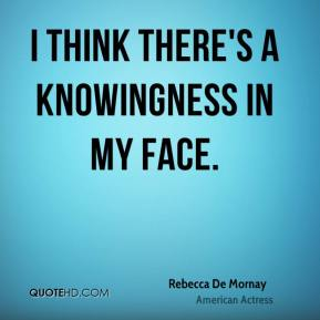I think there's a knowingness in my face.