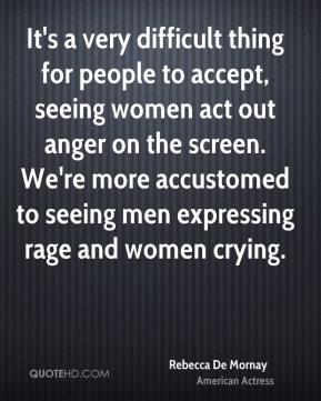 It's a very difficult thing for people to accept, seeing women act out anger on the screen. We're more accustomed to seeing men expressing rage and women crying.