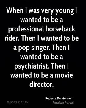 Rebecca De Mornay - When I was very young I wanted to be a professional horseback rider. Then I wanted to be a pop singer. Then I wanted to be a psychiatrist. Then I wanted to be a movie director.