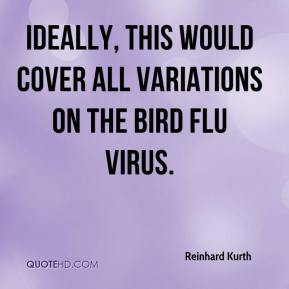 Reinhard Kurth  - Ideally, this would cover all variations on the bird flu virus.