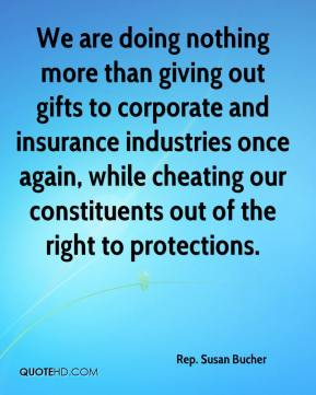 Rep. Susan Bucher  - We are doing nothing more than giving out gifts to corporate and insurance industries once again, while cheating our constituents out of the right to protections.