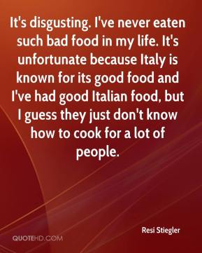 Resi Stiegler  - It's disgusting. I've never eaten such bad food in my life. It's unfortunate because Italy is known for its good food and I've had good Italian food, but I guess they just don't know how to cook for a lot of people.
