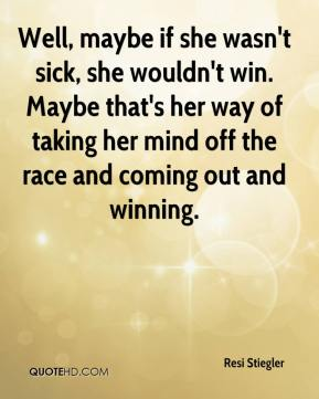 Resi Stiegler  - Well, maybe if she wasn't sick, she wouldn't win. Maybe that's her way of taking her mind off the race and coming out and winning.