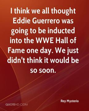 Rey Mysterio  - I think we all thought Eddie Guerrero was going to be inducted into the WWE Hall of Fame one day. We just didn't think it would be so soon.