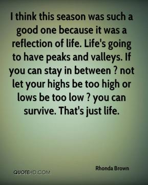 I think this season was such a good one because it was a reflection of life. Life's going to have peaks and valleys. If you can stay in between ? not let your highs be too high or lows be too low ? you can survive. That's just life.