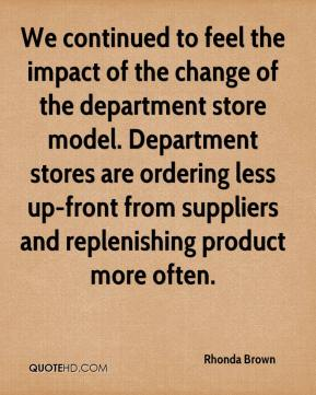 We continued to feel the impact of the change of the department store model. Department stores are ordering less up-front from suppliers and replenishing product more often.
