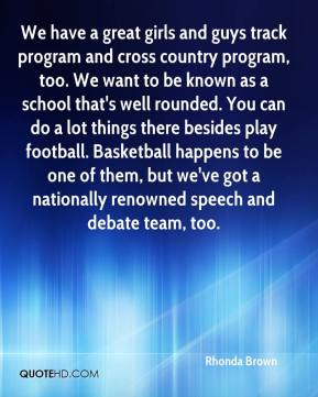 Rhonda Brown  - We have a great girls and guys track program and cross country program, too. We want to be known as a school that's well rounded. You can do a lot things there besides play football. Basketball happens to be one of them, but we've got a nationally renowned speech and debate team, too.