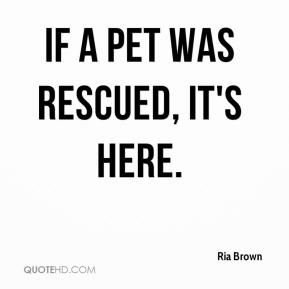 Ria Brown  - If a pet was rescued, it's here.