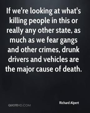 Richard Alpert  - If we're looking at what's killing people in this or really any other state, as much as we fear gangs and other crimes, drunk drivers and vehicles are the major cause of death.