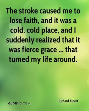 Richard Alpert  - The stroke caused me to lose faith, and it was a cold, cold place, and I suddenly realized that it was fierce grace ... that turned my life around.