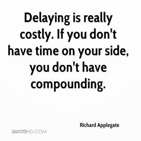Richard Applegate  - Delaying is really costly. If you don't have time on your side, you don't have compounding.