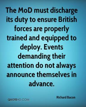Richard Bacon  - The MoD must discharge its duty to ensure British forces are properly trained and equipped to deploy. Events demanding their attention do not always announce themselves in advance.