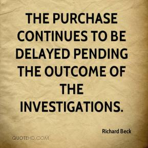 Richard Beck  - The purchase continues to be delayed pending the outcome of the investigations.