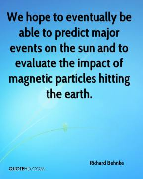 Richard Behnke  - We hope to eventually be able to predict major events on the sun and to evaluate the impact of magnetic particles hitting the earth.