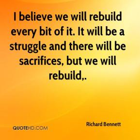 Richard Bennett  - I believe we will rebuild every bit of it. It will be a struggle and there will be sacrifices, but we will rebuild.