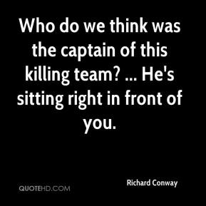 Richard Conway  - Who do we think was the captain of this killing team? ... He's sitting right in front of you.