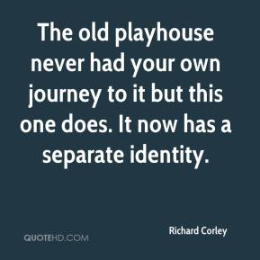 Richard Corley  - The old playhouse never had your own journey to it but this one does. It now has a separate identity.