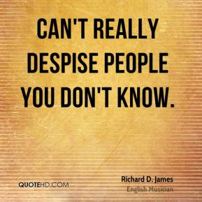 Richard D. James - Can't really despise people you don't know.