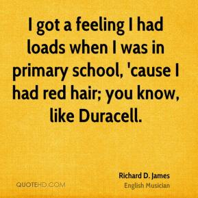 Richard D. James - I got a feeling I had loads when I was in primary school, 'cause I had red hair; you know, like Duracell.