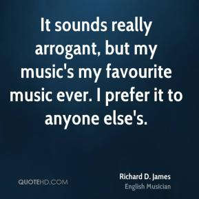Richard D. James - It sounds really arrogant, but my music's my favourite music ever. I prefer it to anyone else's.