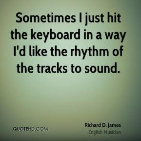 Richard D. James - Sometimes I just hit the keyboard in a way I'd like the rhythm of the tracks to sound.