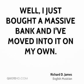 Richard D. James - Well, I just bought a massive bank and I've moved into it on my own.