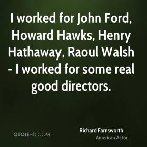 Richard Farnsworth - I worked for John Ford, Howard Hawks, Henry Hathaway, Raoul Walsh - I worked for some real good directors.