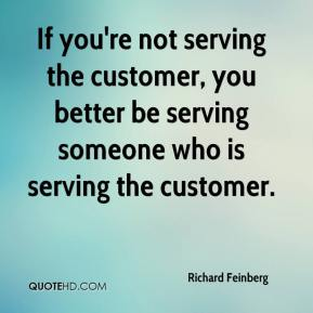Richard Feinberg  - If you're not serving the customer, you better be serving someone who is serving the customer.