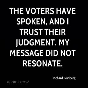 Richard Feinberg  - The voters have spoken, and I trust their judgment. My message did not resonate.