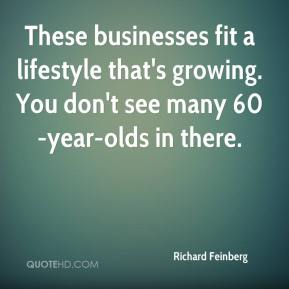 Richard Feinberg  - These businesses fit a lifestyle that's growing. You don't see many 60-year-olds in there.