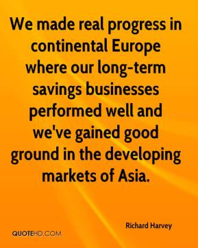 Richard Harvey  - We made real progress in continental Europe where our long-term savings businesses performed well and we've gained good ground in the developing markets of Asia.