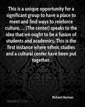 Richard Herman  - This is a unique opportunity for a significant group to have a place to meet and find ways to reinforce culture, ... (The center) speaks to the idea that we ought to be a fusion of students and academics. This is the first instance where ethnic studies and a cultural center have been put together.