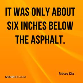 Richard Kite  - It was only about six inches below the asphalt.