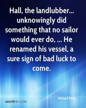 Richard Parry  - Hall, the landlubber... unknowingly did something that no sailor would ever do, ... He renamed his vessel, a sure sign of bad luck to come.