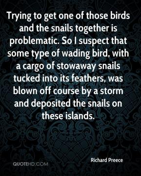 Richard Preece  - Trying to get one of those birds and the snails together is problematic. So I suspect that some type of wading bird, with a cargo of stowaway snails tucked into its feathers, was blown off course by a storm and deposited the snails on these islands.