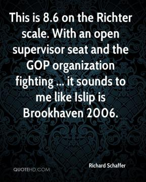 Richard Schaffer  - This is 8.6 on the Richter scale. With an open supervisor seat and the GOP organization fighting ... it sounds to me like Islip is Brookhaven 2006.