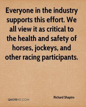 Richard Shapiro  - Everyone in the industry supports this effort. We all view it as critical to the health and safety of horses, jockeys, and other racing participants.