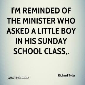Richard Tyler  - I'm reminded of the minister who asked a little boy in his Sunday school class.