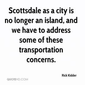 Rick Kidder  - Scottsdale as a city is no longer an island, and we have to address some of these transportation concerns.