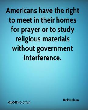 Rick Nelson  - Americans have the right to meet in their homes for prayer or to study religious materials without government interference.