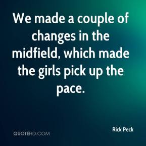 Rick Peck  - We made a couple of changes in the midfield, which made the girls pick up the pace.
