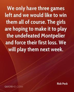 Rick Peck  - We only have three games left and we would like to win them all of course. The girls are hoping to make it to play the undefeated Montpelier and force their first loss. We will play them next week.