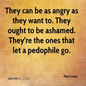 Rita Cosby  - They can be as angry as they want to. They ought to be ashamed. They're the ones that let a pedophile go.