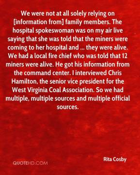 Rita Cosby  - We were not at all solely relying on [information from] family members. The hospital spokeswoman was on my air live saying that she was told that the miners were coming to her hospital and ... they were alive. We had a local fire chief who was told that 12 miners were alive. He got his information from the command center. I interviewed Chris Hamilton, the senior vice president for the West Virginia Coal Association. So we had multiple, multiple sources and multiple official sources.