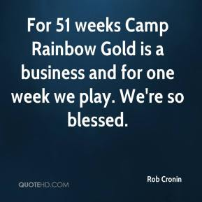 Rob Cronin  - For 51 weeks Camp Rainbow Gold is a business and for one week we play. We're so blessed.